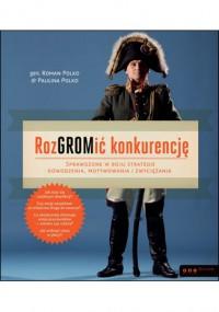 RozGROMić konkurencję. Sprawdzone w boju strategie dowodzenia, motywowania i zwyciężania - Roman Polko, Paulina Polko