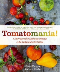 Tomatomania!: A Fresh Approach to Celebrating Tomatoes in the Garden and in the Kitchen - Scott Daigre, Jenn Garbee