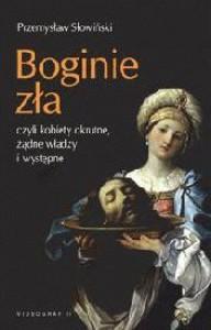 Boginie zła czyli kobiety okrutne, żądne władzy i występne - Przemysław Słowiński