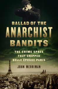 Ballad of the Anarchist Bandits: The Crime Spree that Gripped Belle Epoque Paris - John Merriman