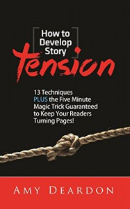 HOW TO DEVELOP STORY TENSION: 13 Techniques plus the Five Minute Magic Trick Guaranteed to Keep Your Readers Turning Pages (Great Ways to Write Your Novel) - Amy Deardon