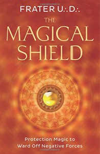 The Magical Shield: Protection Magic to Ward Off Negative Forces - Frater U.:D.: