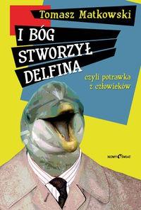 I Bóg stworzył delfina czyli potrawka z człowieków - Tomasz Matkowski