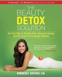The Beauty Detox Solution: Eat Your Way to Radiant Skin, Renewed Energy and the Body You've Always Wanted - Kimberly Snyder