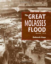The Great Molasses Flood: Boston, 1919 - Deborah Kops