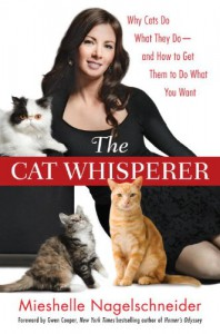 The Cat Whisperer: Why Cats Do What They Do--and How to Get Them to Do What You Want - Mieshelle Nagelschneider