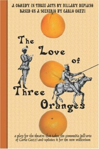 The Love of Three Oranges: a play for the theatre that takes the commedia dell'arte of Carlo Gozzi and updates it for the new millennium - Hillary DePiano;Carlo Gozzi