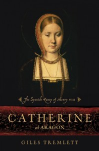 Catherine of Aragon: The Spanish Queen of Henry VIII - Giles Tremlett