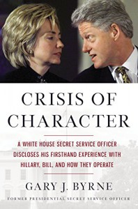 Crisis of Character: A White House Secret Service Officer Discloses His Firsthand Experience with Hillary, Bill, and How They Operate - Gary J. Byrne