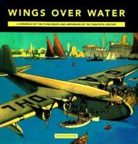 Wings Over Water: A Chronicle Of The Flying Boats And Amphibians Of The Twentieth Century - David Oliver