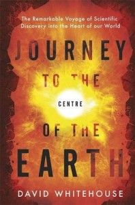 Journey to the Centre of the Earth: The Remarkable Voyage of Scientific Discovery into the Heart of Our World - David Whitehouse