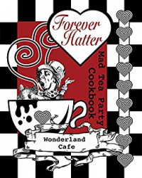 Forever Hatter: Mad Tea Party Cookbook [Digital Companion to the Coloring Book Comic] (These Aint No Confidential, Top-Secret Recipes from Literary Kitchens Kinda Cookbooks Series 1) - Wonderland Cafe, Buffy Naillon, Buffy Naillon, John Tenniel