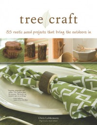 Tree Craft: 35 Rustic Wood Projects That Bring the Outdoors in - Ernest C Lubkemann, Ernest C Lubkemann, Peg Couch
