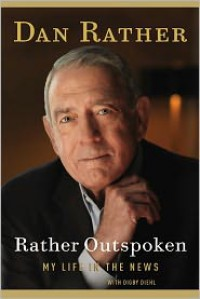 Rather Outspoken: My Life in the News - Dan Rather,  With Digby Diehl