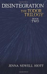 Disintegration: The Todor Trilogy - Jenna  Newell Hiott