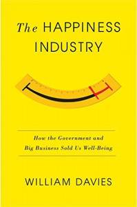 The Happiness Industry: How the Government and Big Business Sold us Well-Being - William Davies