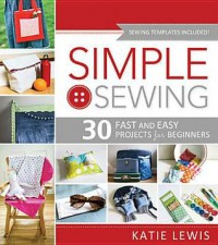 Simple Sewing: 30 Fast and Easy Projects for Beginners - Katie Lewis