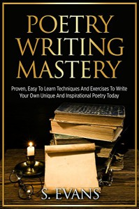 Poetry Writing: Poetry Writing Mastery, Proven, Easy To Learn Techniques And Exercises To Write Your Own Unique And Inspirational Poetry ! -poetry writing, poetry writing course - - S. Evans