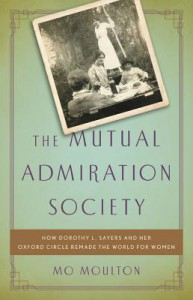 The Mutual Admiration Society: How Dorothy L. Sayers and her Oxford Circle Remade the World for Women - Mo Moulton