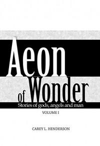 Aeon of Wonder: Stories of gods, angels and men Volume I - Carey Henderson