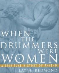 When the Drummers Were Women: A Spiritual History of Rhythm - Layne Redmond