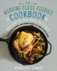 The Working Class Foodies Cookbook: 100 Delicious Seasonal and Organic Recipes for Under $8 per Person - Rebecca Lando
