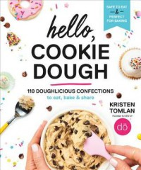 Hello, Cookie Dough: 110 Doughlicious Confections to Eat, Bake, and Share - Kristen Tomlan