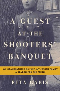 A Guest at the Shooters' Banquet: My Grandfather's SS Past, My Jewish Family, A Search for the Truth - Rita Gabis