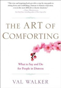 The Art of Comforting: What to Say and Do for People in Distress - Val Walker