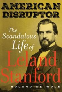 American Disruptor: The Scandalous Life of Leland Stanford - Roland De Wolk