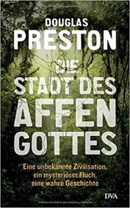 Die Stadt des Affengottes: Eine unbekannte Zivilisation, ein mysteriöser Fluch, eine wahre Geschichte - Douglas Preston, Jürgen Neubauer