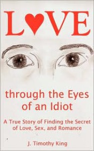 Love through the Eyes of an Idiot: A True Story of Finding the Secret of Love, Sex, and Romance - J. Timothy King