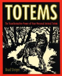 Totems: The Transformative Power of Your Personal Animal Totem - Brad Steiger