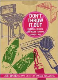 Don't Throw It Out: Recycle, Renew, and Reuse to Make Things Last - Lori Baird,  Editors of Yankee Magazine