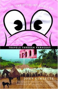 At the Tomb of the Inflatable Pig: Travels Through Paraguay - John Gimlette