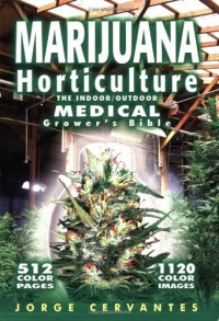 Marijuana Horticulture: The Indoor/Outdoor Medical Grower's Bible - Jorge Cervantes