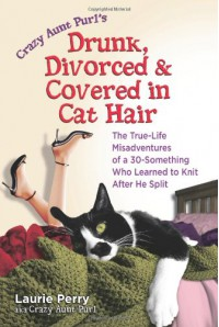 Crazy Aunt Purl's Drunk, Divorced, and Covered in Cat Hair: The True-Life Misadventures of a 30-Something Who Learned to Knit After He Split - Laurie Perry