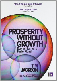Prosperity Without Growth: Economics for a Finite Planet - Tim Jackson, Mary Robinson, Bill McKibben, Herman E. Daly