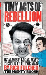 Tiny Acts of Rebellion: 97 Almost-Legal Ways to Stick It to the Man - Rich Fulcher