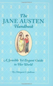 The Jane Austen Handbook: A Sensible Yet Elegant Guide to Her World - Margaret C. Sullivan, Kathryn Rathke