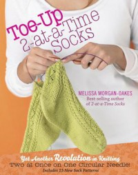 Toe-Up 2-At-A-Time Socks: Yet Another Revolution in Knitting Two at Once on One Circular Needle! Includes 15 New Sock Patterns - Melissa Morgan-Oakes