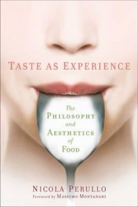 Taste as Experience: The Philosophy and Aesthetics of Food - Nicola Perullo