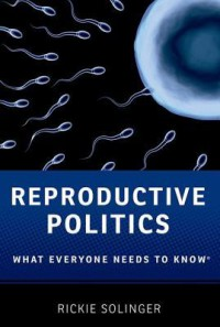 Reproductive Politics: What Everyone Needs to Know - Rickie Solinger