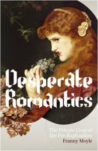 Desperate Romantics: The Private Lives Of The Pre Raphaelites - Franny Moyle