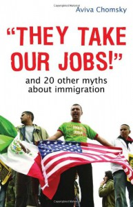They Take Our Jobs!: And 20 Other Myths about Immigration - Aviva Chomsky