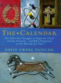 THE CALENDAR: THE 5000 YEAR STRUGGLE TO ALIGN THE CLOCK AND THE HEAVENS AND WHAT HAPPENED TO THE MISSING TEN DAYS - DAVID EWING DUNCAN