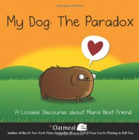 My Dog: The Paradox: A Lovable Discourse about Man's Best Friend - Matthew Inman, The Oatmeal