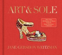 Art & Sole: A Spectacular Selection of More Than 150 Fantasy Art Shoes from the Stuart Weitzman Collection - Jane Weitzman