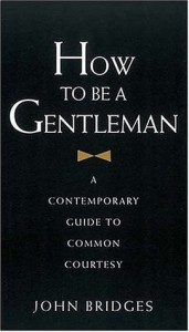 How To Be A Gentleman : A Contemporary Guide to Common Courtesy - John Bridges, Bryan Curtis