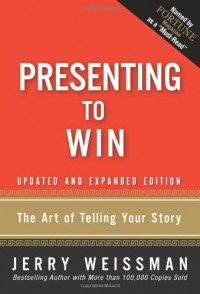 Presenting to Win: The Art of Telling Your Story, Updated and Expanded Edition - Jerry Weissman
